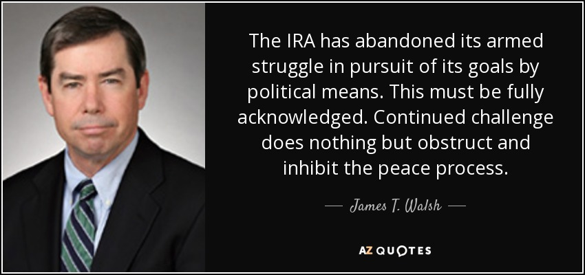 The IRA has abandoned its armed struggle in pursuit of its goals by political means. This must be fully acknowledged. Continued challenge does nothing but obstruct and inhibit the peace process. - James T. Walsh
