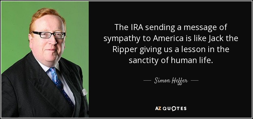 The IRA sending a message of sympathy to America is like Jack the Ripper giving us a lesson in the sanctity of human life. - Simon Heffer