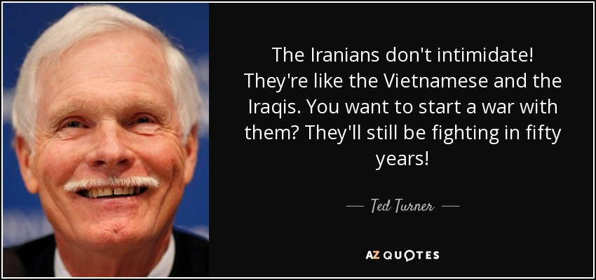 The Iranians don't intimidate! They're like the Vietnamese and the Iraqis. You want to start a war with them? They'll still be fighting in fifty years! - Ted Turner