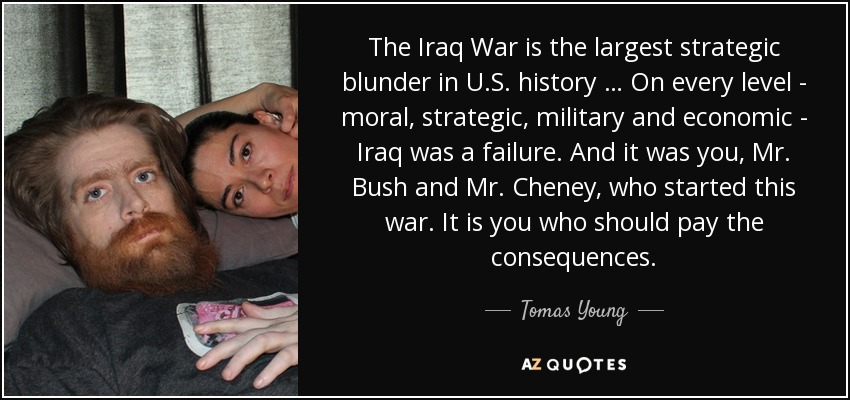 The Iraq War is the largest strategic blunder in U.S. history … On every level - moral, strategic, military and economic - Iraq was a failure. And it was you, Mr. Bush and Mr. Cheney, who started this war. It is you who should pay the consequences. - Tomas Young