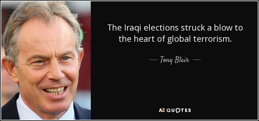 The Iraqi elections struck a blow to the heart of global terrorism. - Tony Blair