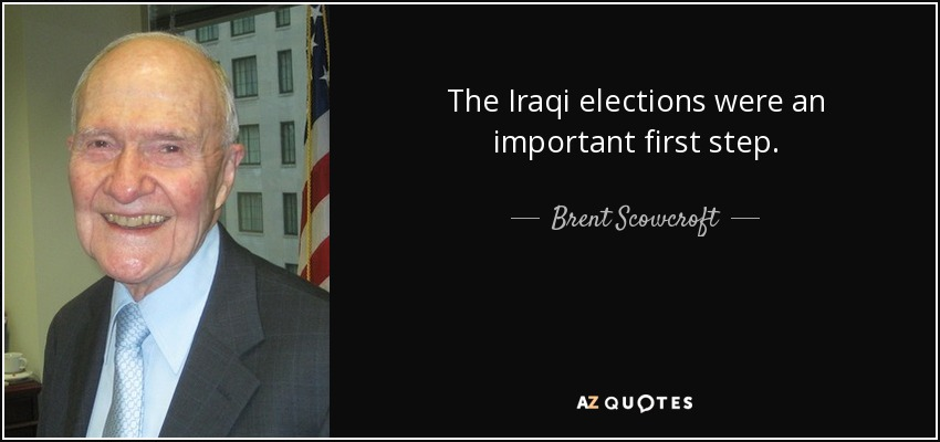 The Iraqi elections were an important first step. - Brent Scowcroft