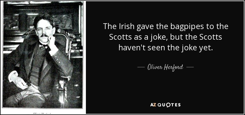 The Irish gave the bagpipes to the Scotts as a joke, but the Scotts haven't seen the joke yet. - Oliver Herford