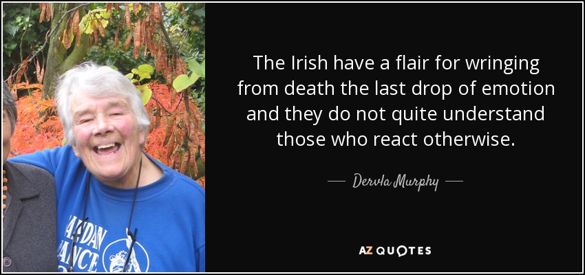 The Irish have a flair for wringing from death the last drop of emotion and they do not quite understand those who react otherwise. - Dervla Murphy