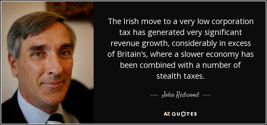 The Irish move to a very low corporation tax has generated very significant revenue growth, considerably in excess of Britain's, where a slower economy has been combined with a number of stealth taxes. - John Redwood