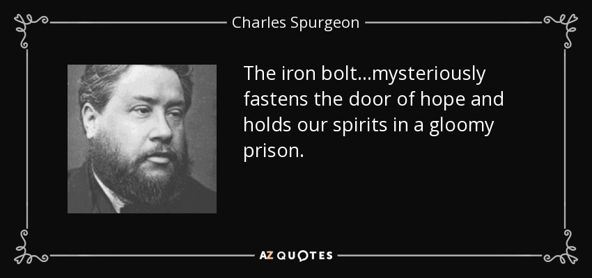 The iron bolt...mysteriously fastens the door of hope and holds our spirits in a gloomy prison. - Charles Spurgeon