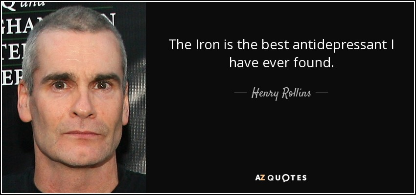 The Iron is the best antidepressant I have ever found. - Henry Rollins