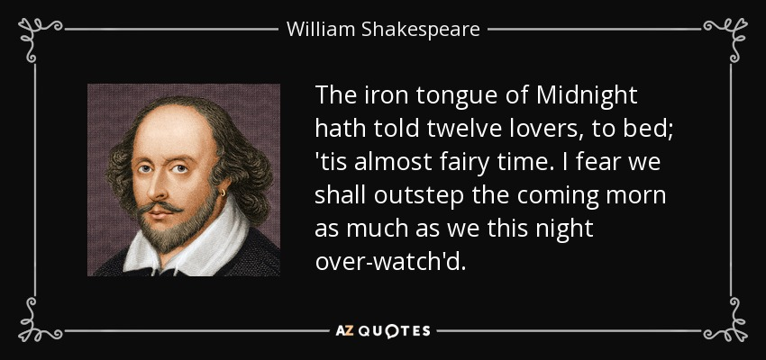 The iron tongue of Midnight hath told twelve lovers, to bed; 'tis almost fairy time. I fear we shall outstep the coming morn as much as we this night over-watch'd. - William Shakespeare