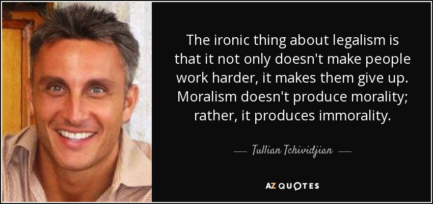 The ironic thing about legalism is that it not only doesn't make people work harder, it makes them give up. Moralism doesn't produce morality; rather, it produces immorality. - Tullian Tchividjian