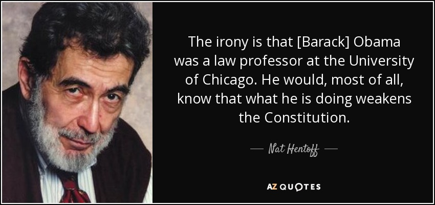 The irony is that [Barack] Obama was a law professor at the University of Chicago. He would, most of all, know that what he is doing weakens the Constitution. - Nat Hentoff