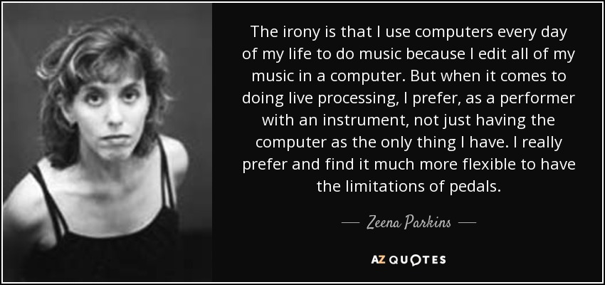 The irony is that I use computers every day of my life to do music because I edit all of my music in a computer. But when it comes to doing live processing, I prefer, as a performer with an instrument, not just having the computer as the only thing I have. I really prefer and find it much more flexible to have the limitations of pedals. - Zeena Parkins