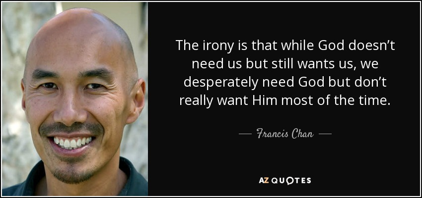 The irony is that while God doesn't need us but still wants us, we desperately need God but don't really want Him most of the time. - Francis Chan