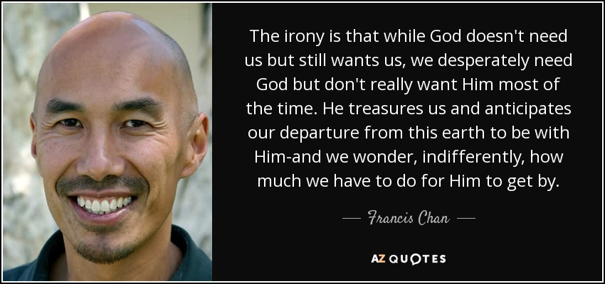 The irony is that while God doesn't need us but still wants us, we desperately need God but don't really want Him most of the time. He treasures us and anticipates our departure from this earth to be with Him-and we wonder, indifferently, how much we have to do for Him to get by. - Francis Chan