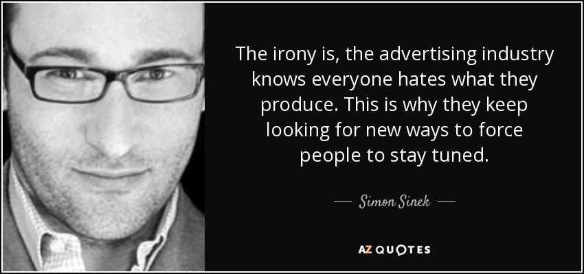 The irony is, the advertising industry knows everyone hates what they produce. This is why they keep looking for new ways to force people to stay tuned. - Simon Sinek