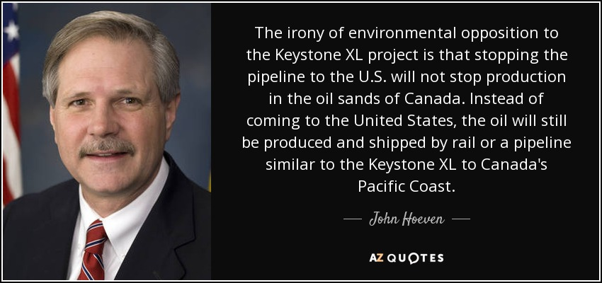 The irony of environmental opposition to the Keystone XL project is that stopping the pipeline to the U.S. will not stop production in the oil sands of Canada. Instead of coming to the United States, the oil will still be produced and shipped by rail or a pipeline similar to the Keystone XL to Canada's Pacific Coast. - John Hoeven