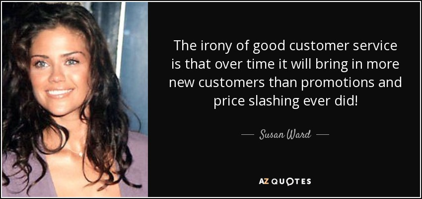 The irony of good customer service is that over time it will bring in more new customers than promotions and price slashing ever did! - Susan Ward