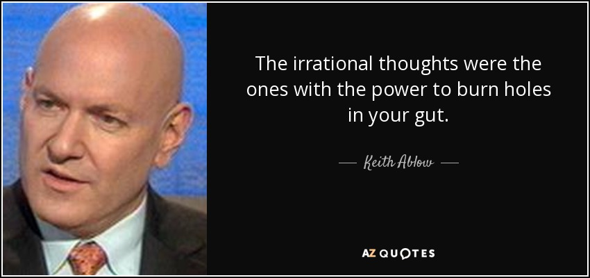 The irrational thoughts were the ones with the power to burn holes in your gut. - Keith Ablow