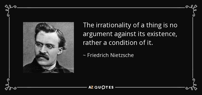 The irrationality of a thing is no argument against its existence, rather a condition of it. - Friedrich Nietzsche