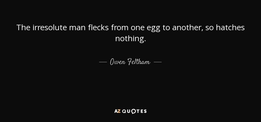 The irresolute man flecks from one egg to another, so hatches nothing. - Owen Feltham