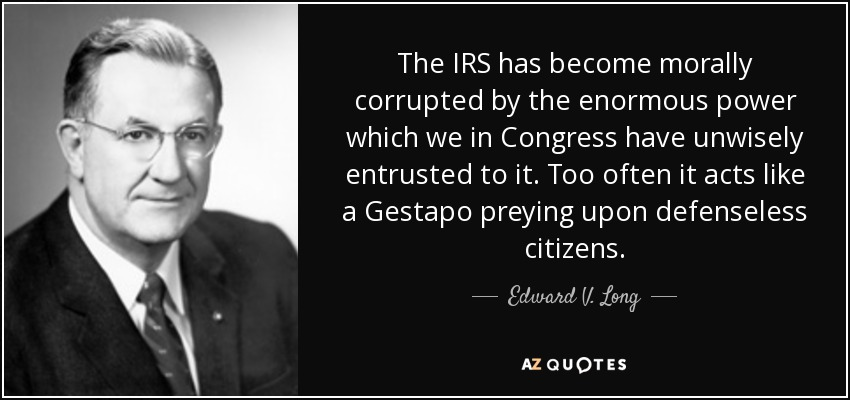 The IRS has become morally corrupted by the enormous power which we in Congress have unwisely entrusted to it. Too often it acts like a Gestapo preying upon defenseless citizens. - Edward V. Long