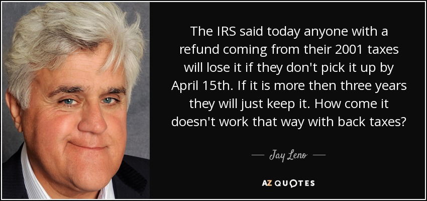 The IRS said today anyone with a refund coming from their 2001 taxes will lose it if they don't pick it up by April 15th. If it is more then three years they will just keep it. How come it doesn't work that way with back taxes? - Jay Leno