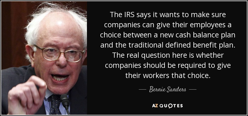 The IRS says it wants to make sure companies can give their employees a choice between a new cash balance plan and the traditional defined benefit plan. The real question here is whether companies should be required to give their workers that choice. - Bernie Sanders