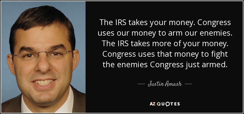 The IRS takes your money. Congress uses our money to arm our enemies. The IRS takes more of your money. Congress uses that money to fight the enemies Congress just armed. - Justin Amash