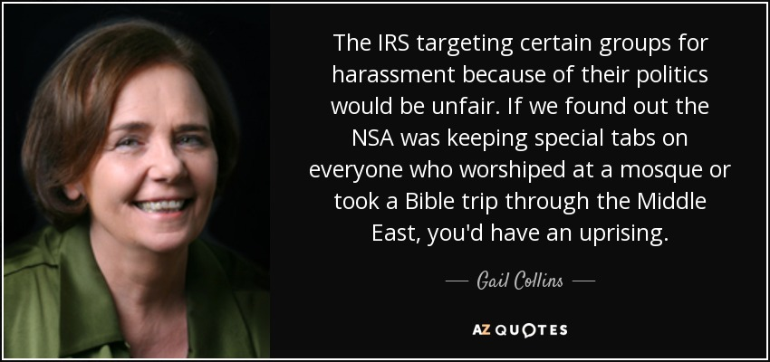 The IRS targeting certain groups for harassment because of their politics would be unfair. If we found out the NSA was keeping special tabs on everyone who worshiped at a mosque or took a Bible trip through the Middle East, you'd have an uprising. - Gail Collins