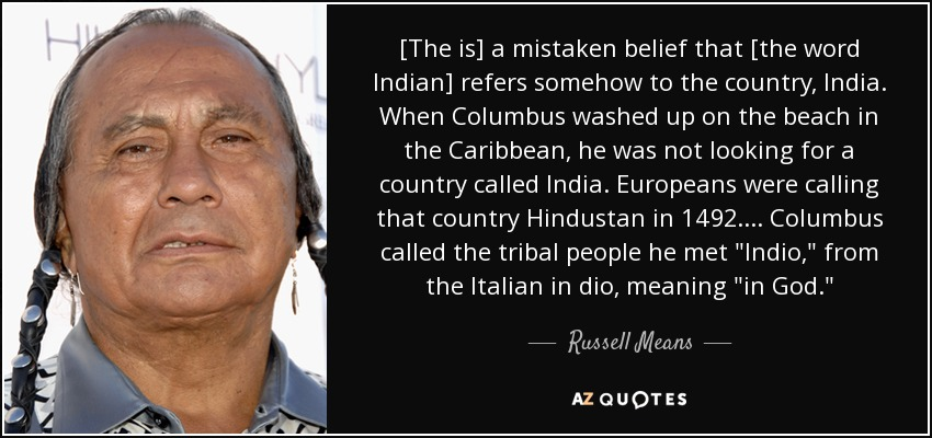 [The is] a mistaken belief that [the word Indian] refers somehow to the country, India. When Columbus washed up on the beach in the Caribbean, he was not looking for a country called India. Europeans were calling that country Hindustan in 1492.... Columbus called the tribal people he met
