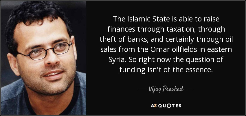 The Islamic State is able to raise finances through taxation, through theft of banks, and certainly through oil sales from the Omar oilfields in eastern Syria. So right now the question of funding isn't of the essence. - Vijay Prashad