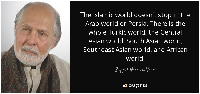 The Islamic world doesn't stop in the Arab world or Persia. There is the whole Turkic world, the Central Asian world, South Asian world, Southeast Asian world, and African world. - Seyyed Hossein Nasr