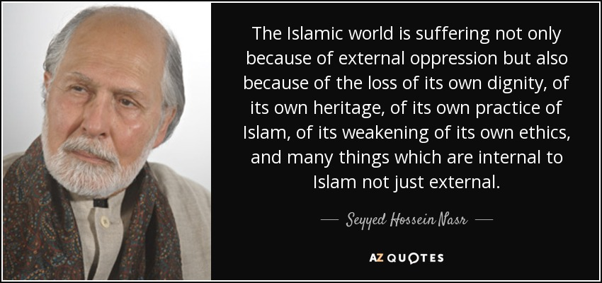 The Islamic world is suffering not only because of external oppression but also because of the loss of its own dignity, of its own heritage, of its own practice of Islam, of its weakening of its own ethics, and many things which are internal to Islam not just external. - Seyyed Hossein Nasr