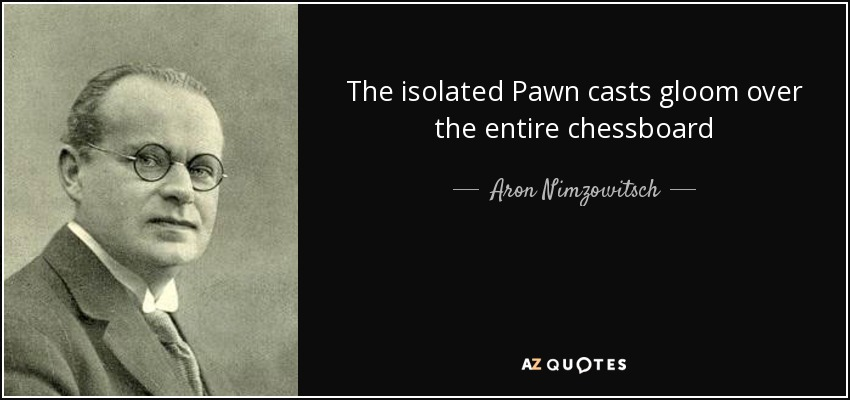 The isolated Pawn casts gloom over the entire chessboard - Aron Nimzowitsch