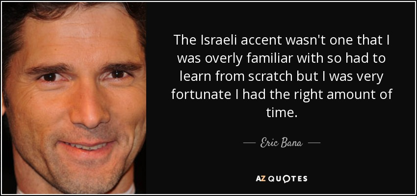 The Israeli accent wasn't one that I was overly familiar with so had to learn from scratch but I was very fortunate I had the right amount of time. - Eric Bana