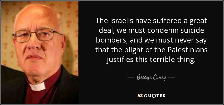 The Israelis have suffered a great deal, we must condemn suicide bombers, and we must never say that the plight of the Palestinians justifies this terrible thing. - George Carey