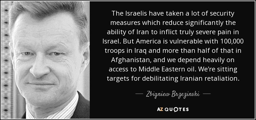 The Israelis have taken a lot of security measures which reduce significantly the ability of Iran to inflict truly severe pain in Israel. But America is vulnerable with 100,000 troops in Iraq and more than half of that in Afghanistan, and we depend heavily on access to Middle Eastern oil. We're sitting targets for debilitating Iranian retaliation. - Zbigniew Brzezinski