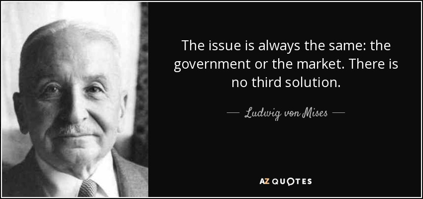 The issue is always the same: the government or the market. There is no third solution. - Ludwig von Mises