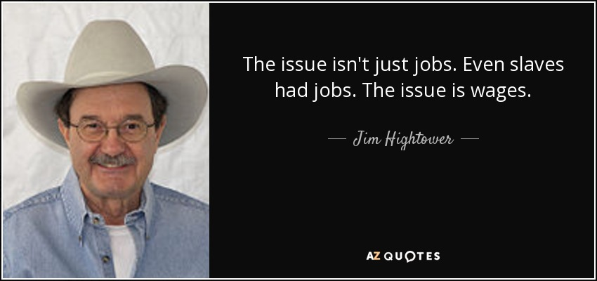 The issue isn't just jobs. Even slaves had jobs. The issue is wages. - Jim Hightower