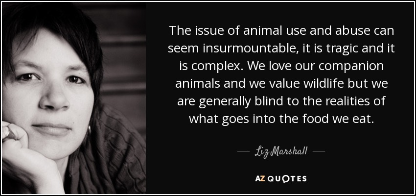 The issue of animal use and abuse can seem insurmountable, it is tragic and it is complex. We love our companion animals and we value wildlife but we are generally blind to the realities of what goes into the food we eat. - Liz Marshall