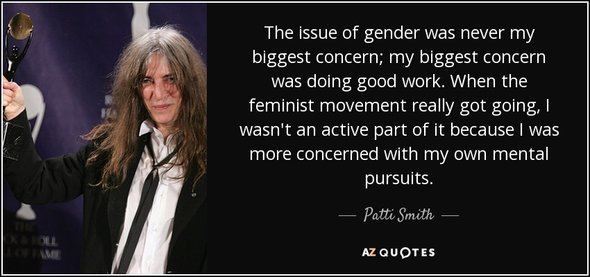 The issue of gender was never my biggest concern; my biggest concern was doing good work. When the feminist movement really got going, I wasn't an active part of it because I was more concerned with my own mental pursuits. - Patti Smith