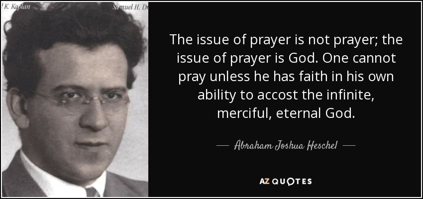 The issue of prayer is not prayer; the issue of prayer is God. One cannot pray unless he has faith in his own ability to accost the infinite, merciful, eternal God. - Abraham Joshua Heschel