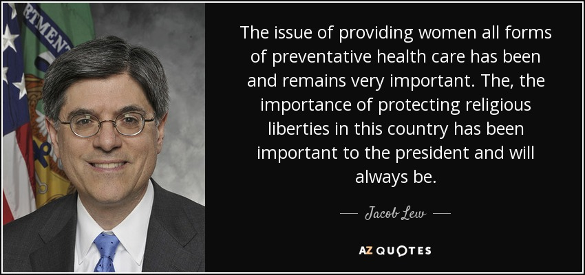 The issue of providing women all forms of preventative health care has been and remains very important. The, the importance of protecting religious liberties in this country has been important to the president and will always be. - Jacob Lew