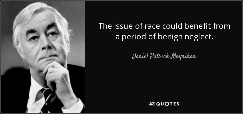 The issue of race could benefit from a period of benign neglect. - Daniel Patrick Moynihan