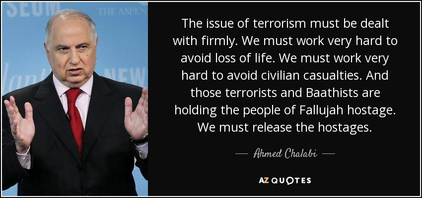 The issue of terrorism must be dealt with firmly. We must work very hard to avoid loss of life. We must work very hard to avoid civilian casualties. And those terrorists and Baathists are holding the people of Fallujah hostage. We must release the hostages. - Ahmed Chalabi