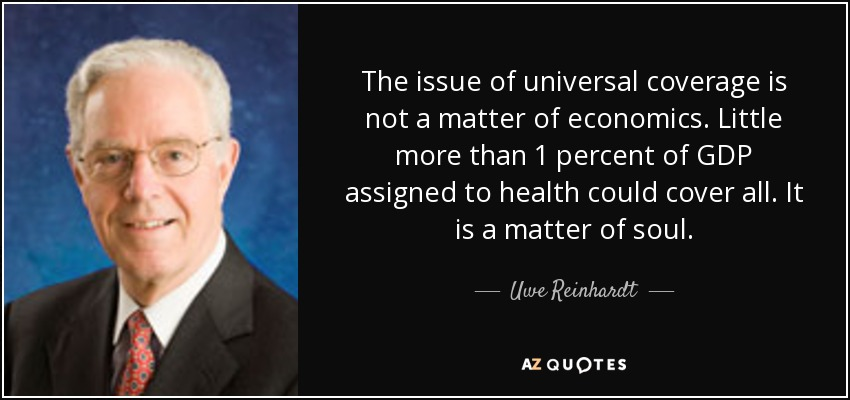 The issue of universal coverage is not a matter of economics. Little more than 1 percent of GDP assigned to health could cover all. It is a matter of soul. - Uwe Reinhardt