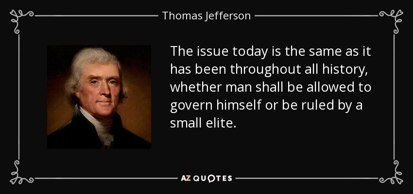 The issue today is the same as it has been throughout all history, whether man shall be allowed to govern himself or be ruled by a small elite. - Thomas Jefferson