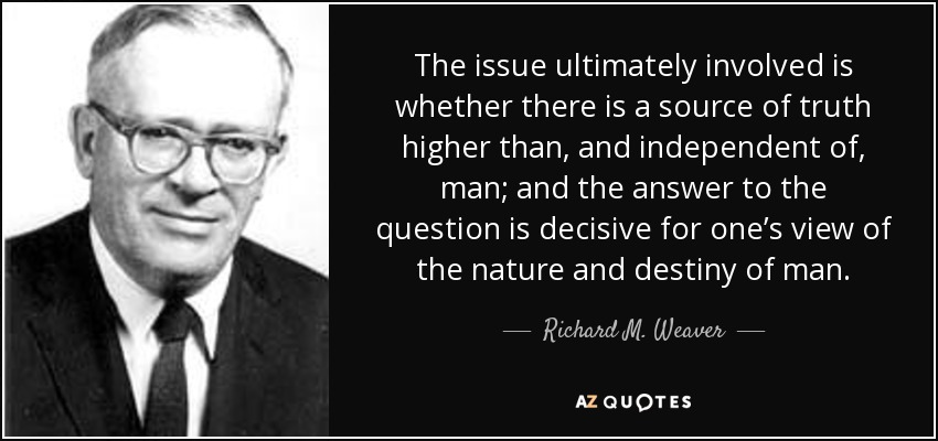 The issue ultimately involved is whether there is a source of truth higher than, and independent of, man; and the answer to the question is decisive for one's view of the nature and destiny of man. - Richard M. Weaver