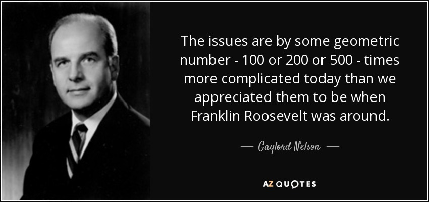 The issues are by some geometric number - 100 or 200 or 500 - times more complicated today than we appreciated them to be when Franklin Roosevelt was around. - Gaylord Nelson