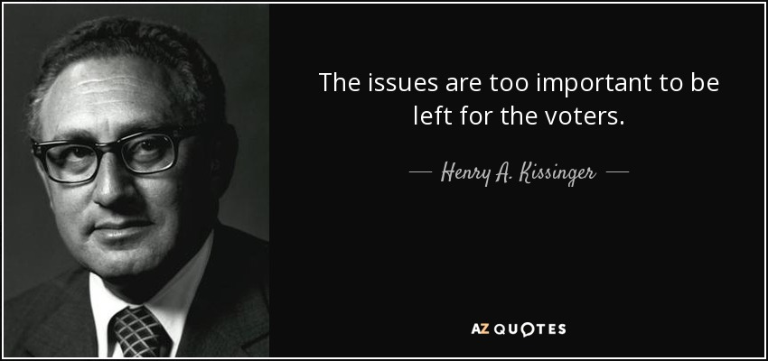 The issues are too important to be left for the voters. - Henry A. Kissinger
