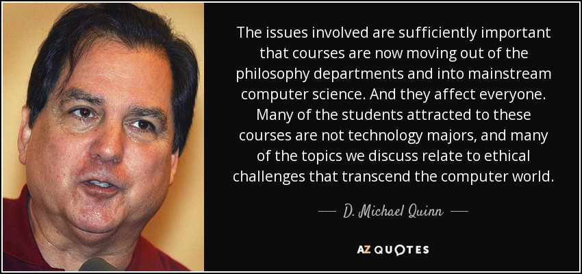 The issues involved are sufficiently important that courses are now moving out of the philosophy departments and into mainstream computer science. And they affect everyone. Many of the students attracted to these courses are not technology majors, and many of the topics we discuss relate to ethical challenges that transcend the computer world. - D. Michael Quinn